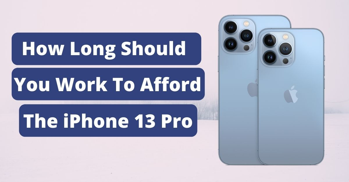 Here's How Long You Have To Work To Afford An iPhone 13 Pro